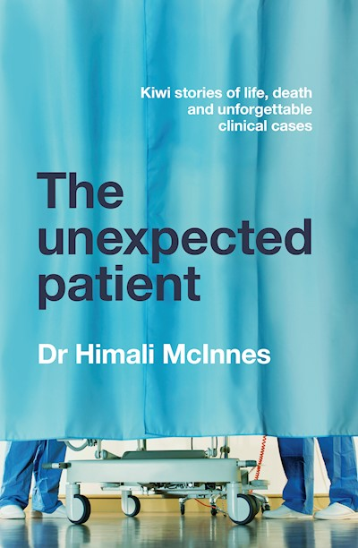 The Unexpected Patient: True Kiwi stories of life, death and unforgettable clinical cases